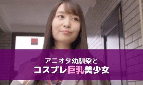 【無料動画レビュー】アニメオタクの幼馴染と巨乳美少女!アニコスプレイでイキまくり!夢乃あいか