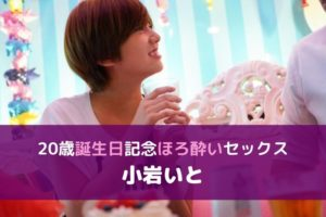 【無料動画レビュー】小岩いと20歳のバースデー記念!!1日ヤリまくり&おねだりセックス!!